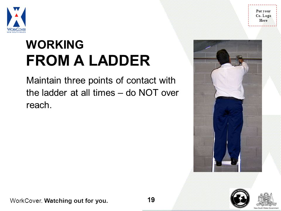 WorkCover. Watching out for you. Put your Co. Logo Here WORKING FROM A LADDER Maintain three points of contact with the ladder at all times – do NOT o