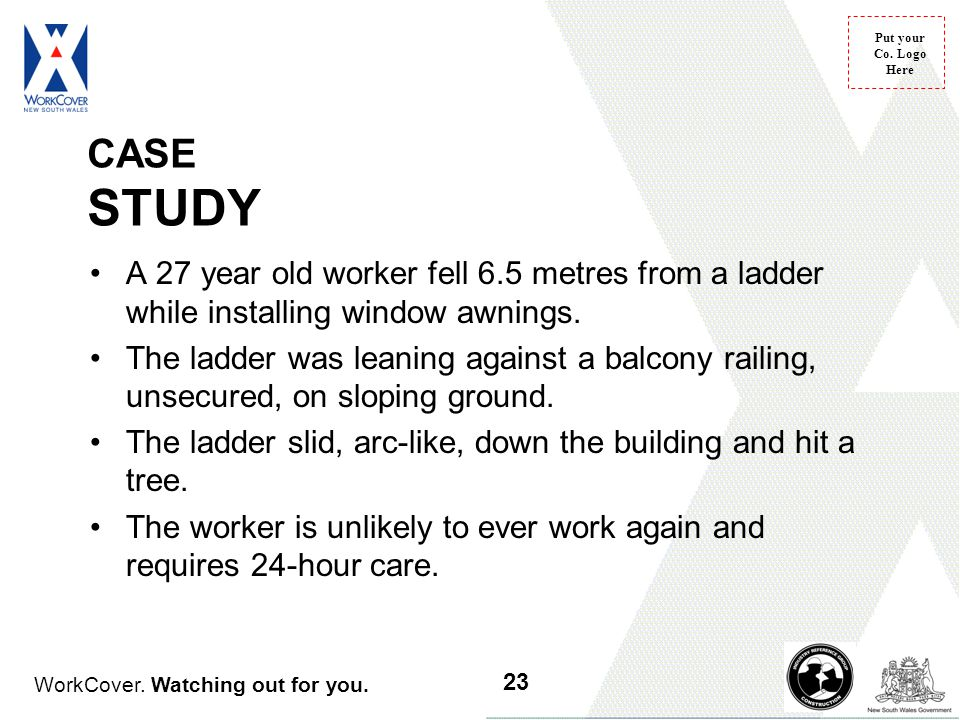 WorkCover. Watching out for you. Put your Co. Logo Here A 27 year old worker fell 6.5 metres from a ladder while installing window awnings. The ladder