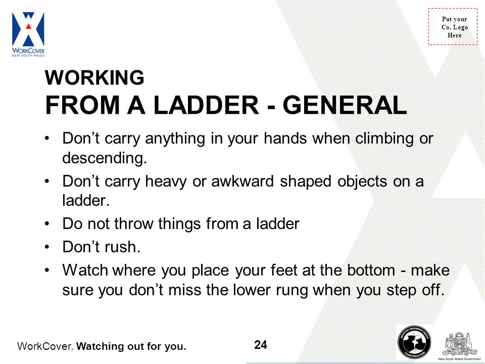 WorkCover. Watching out for you. Put your Co. Logo Here WORKING FROM A LADDER - GENERAL Don't carry anything in your hands when climbing or descending