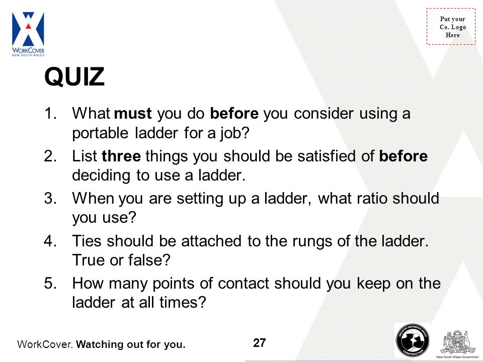 WorkCover. Watching out for you. Put your Co. Logo Here QUIZ 1.What must you do before you consider using a portable ladder for a job? 2.List three th