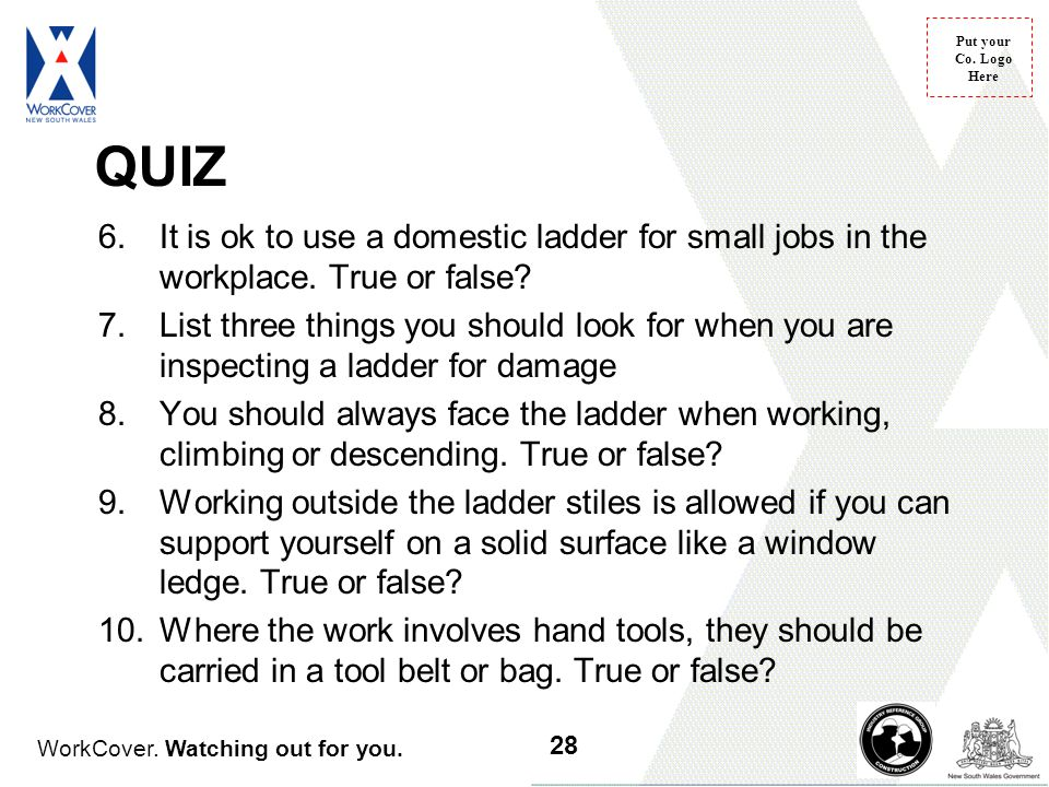 WorkCover. Watching out for you. Put your Co. Logo Here QUIZ 6.It is ok to use a domestic ladder for small jobs in the workplace. True or false? 7.Lis