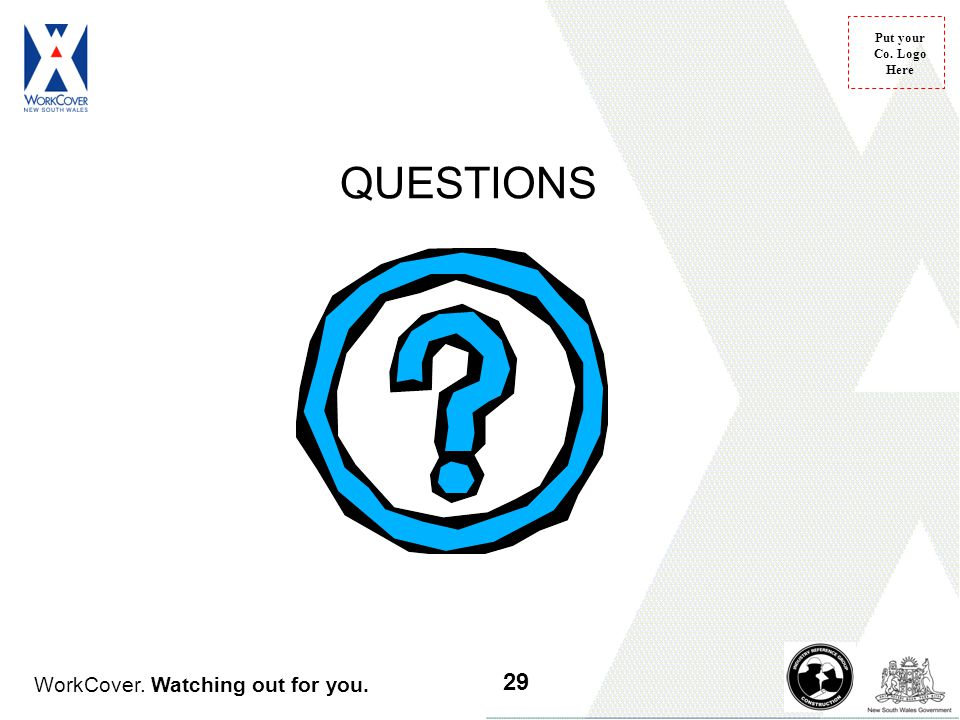 WorkCover. Watching out for you. Put your Co. Logo Here QUESTIONS 29