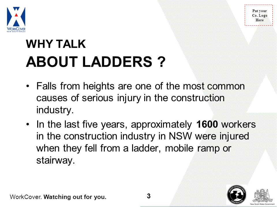 WorkCover. Watching out for you. Put your Co. Logo Here WHY TALK ABOUT LADDERS ? Falls from heights are one of the most common causes of serious injur