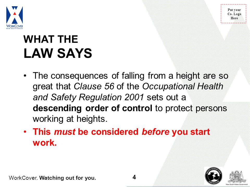 WorkCover. Watching out for you. Put your Co. Logo Here WHAT THE LAW SAYS The consequences of falling from a height are so great that Clause 56 of the