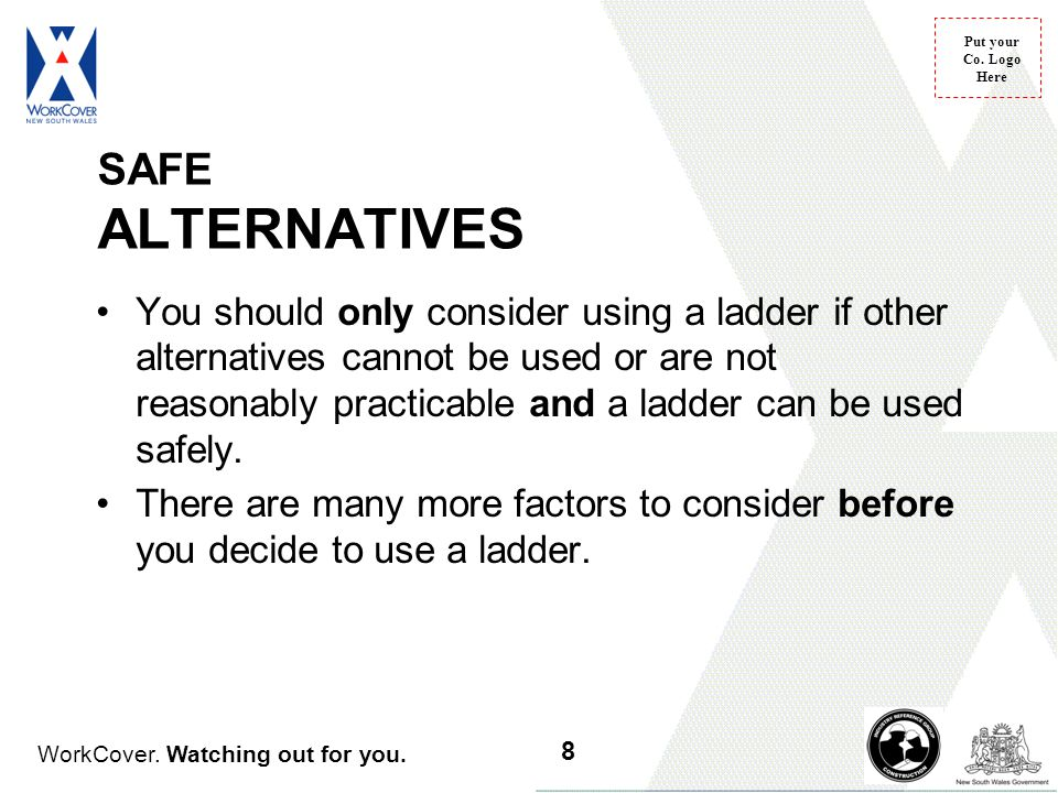 WorkCover. Watching out for you. Put your Co. Logo Here SAFE ALTERNATIVES You should only consider using a ladder if other alternatives cannot be used