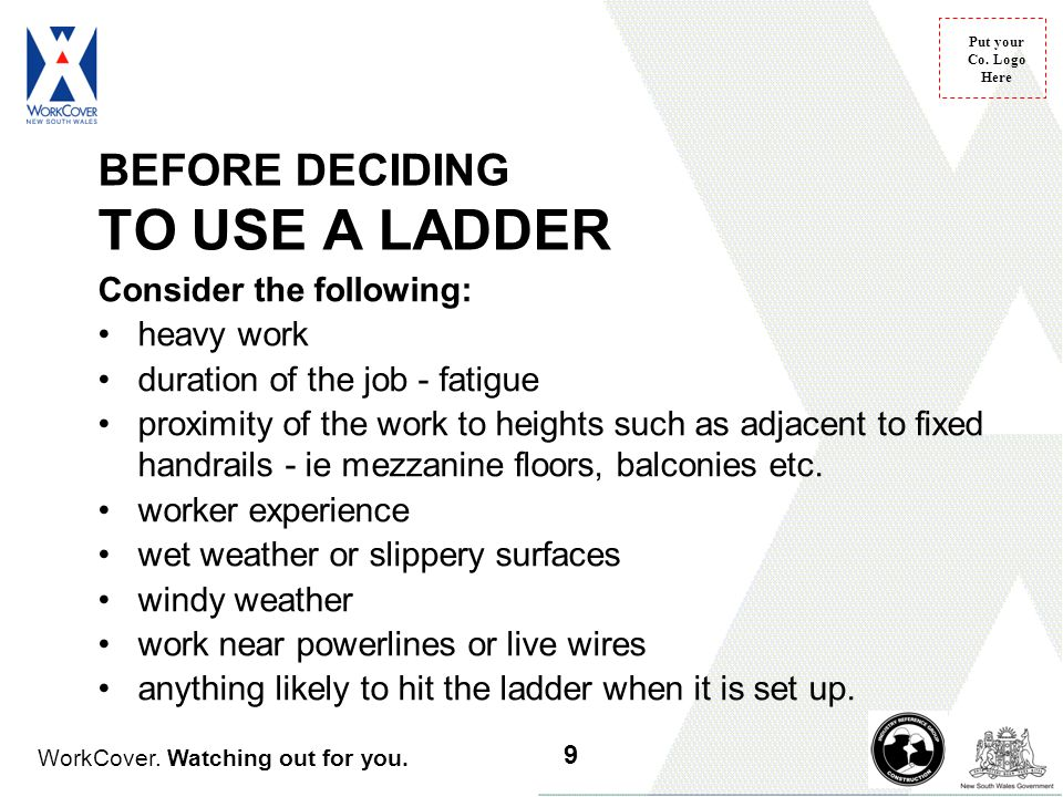 WorkCover. Watching out for you. Put your Co. Logo Here BEFORE DECIDING TO USE A LADDER Consider the following: heavy work duration of the job - fatig