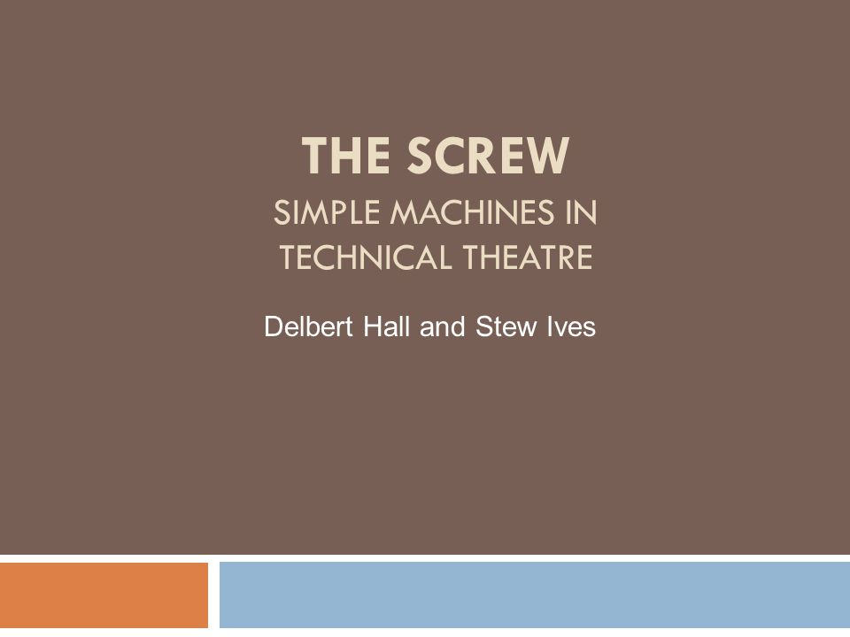 THE SCREW SIMPLE MACHINES IN TECHNICAL THEATRE Delbert Hall and Stew Ives
