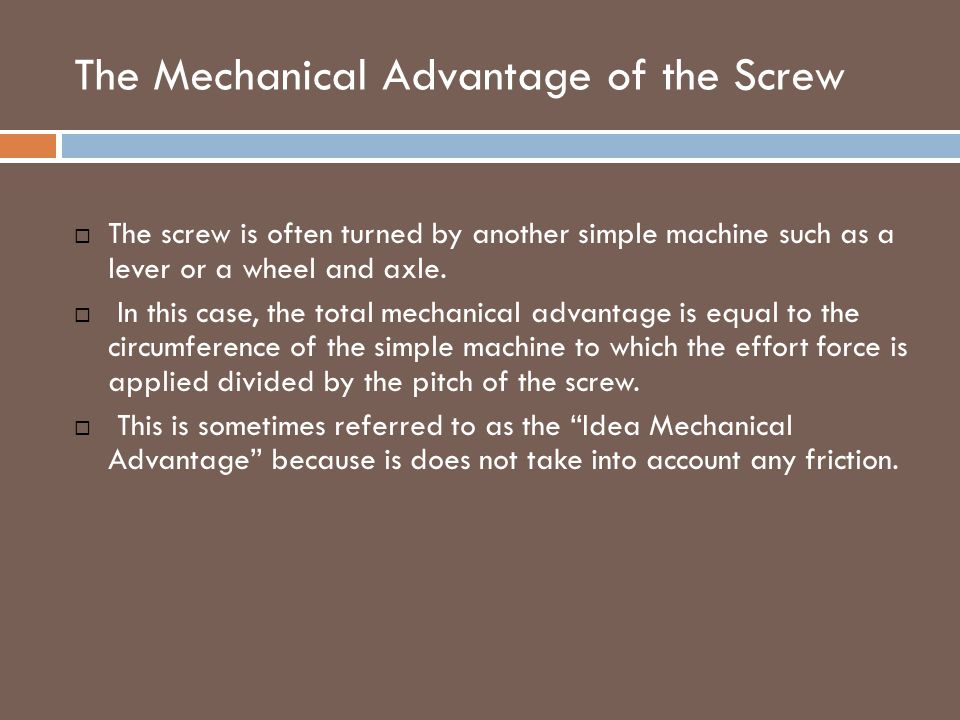 The Mechanical Advantage of the Screw  The screw is often turned by another simple machine such as a lever or a wheel and axle.  In this case, the t