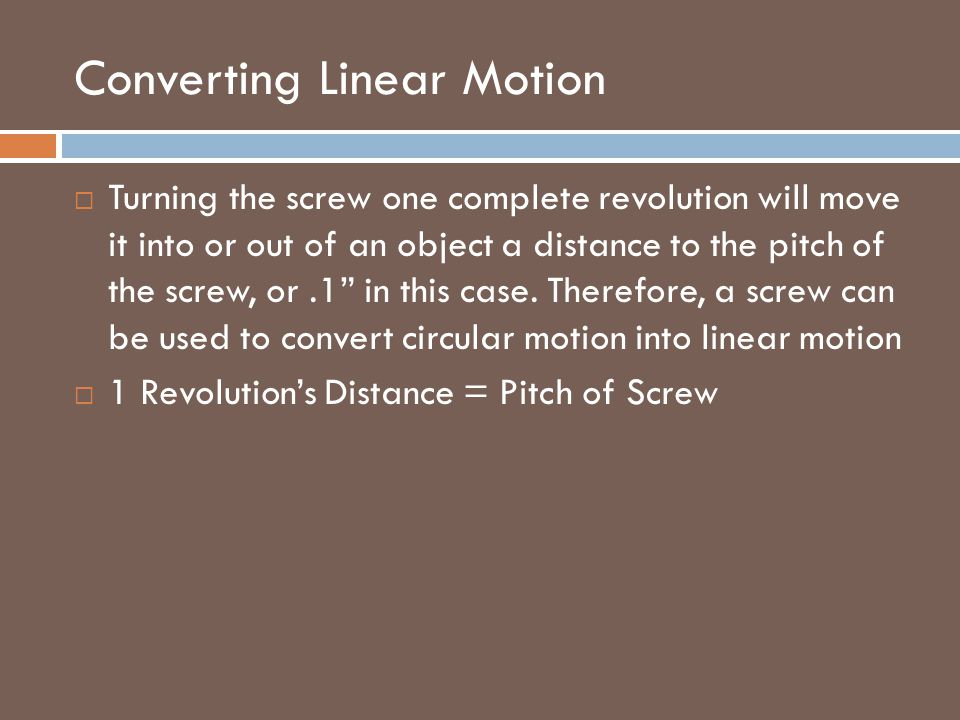 """Converting Linear Motion  Turning the screw one complete revolution will move it into or out of an object a distance to the pitch of the screw, or.1"""""""