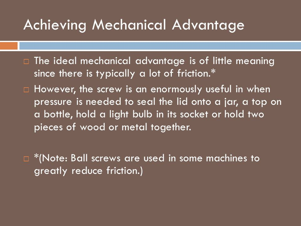 Achieving Mechanical Advantage  The ideal mechanical advantage is of little meaning since there is typically a lot of friction.*  However, the screw