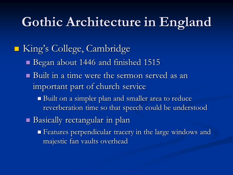 Gothic Architecture in England King's College, Cambridge King's College, Cambridge Began about 1446 and finished 1515 Began about 1446 and finished 15