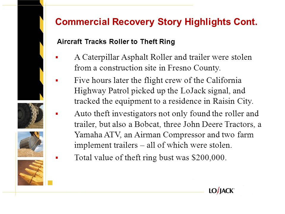 Commercial Recovery Story Highlights Cont.  A Caterpillar Asphalt Roller and trailer were stolen from a construction site in Fresno County.  Five ho
