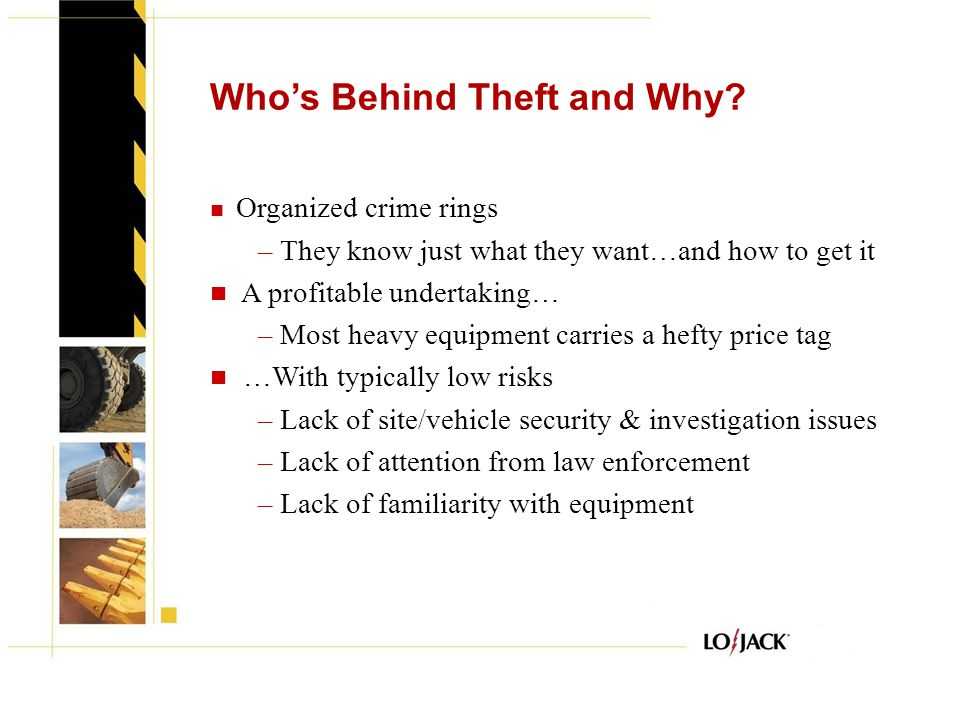 Who's Behind Theft and Why? Organized crime rings – They know just what they want…and how to get it A profitable undertaking… – Most heavy equipment c