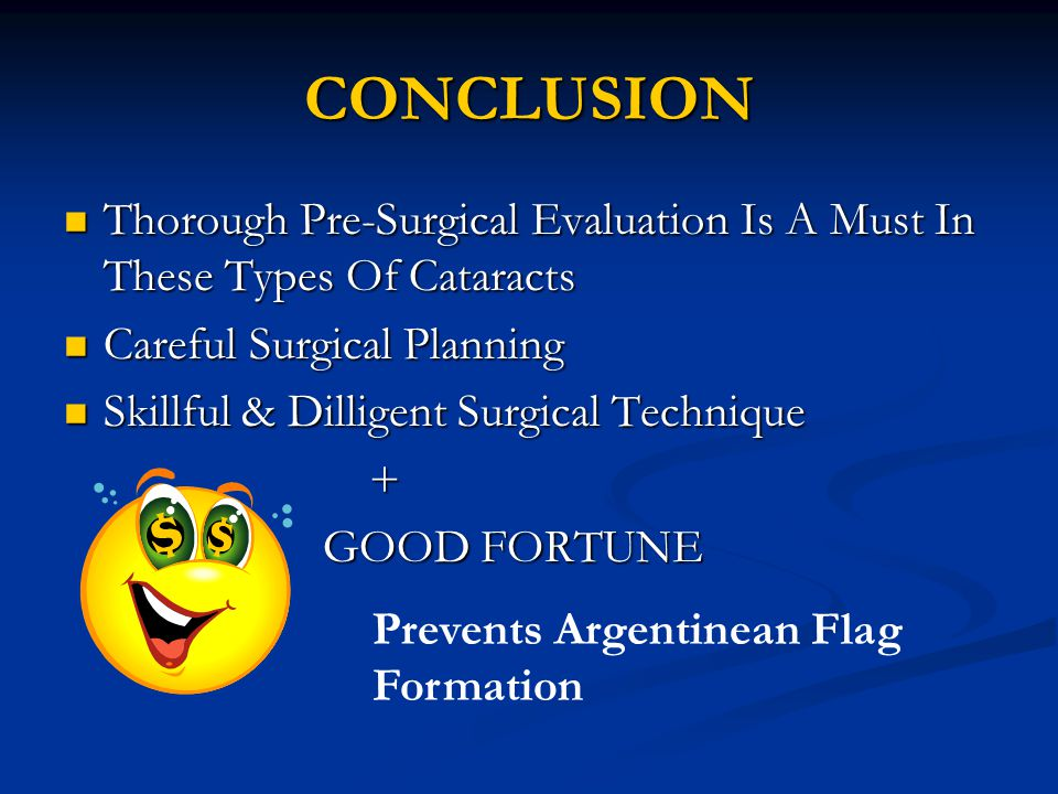 CONCLUSION Thorough Pre-Surgical Evaluation Is A Must In These Types Of Cataracts Thorough Pre-Surgical Evaluation Is A Must In These Types Of Cataracts Careful Surgical Planning Careful Surgical Planning Skillful & Dilligent Surgical Technique Skillful & Dilligent Surgical Technique + GOOD FORTUNE GOOD FORTUNE Prevents Argentinean Flag Formation