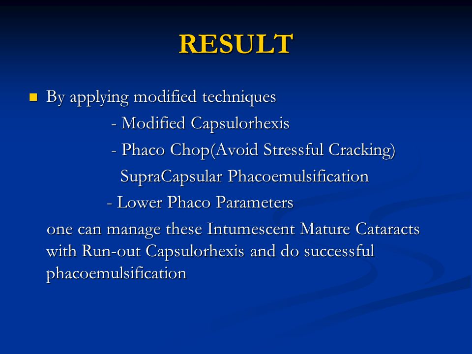 RESULT By applying modified techniques By applying modified techniques - Modified Capsulorhexis - Modified Capsulorhexis - Phaco Chop(Avoid Stressful Cracking) - Phaco Chop(Avoid Stressful Cracking) SupraCapsular Phacoemulsification SupraCapsular Phacoemulsification - Lower Phaco Parameters - Lower Phaco Parameters one can manage these Intumescent Mature Cataracts with Run-out Capsulorhexis and do successful phacoemulsification one can manage these Intumescent Mature Cataracts with Run-out Capsulorhexis and do successful phacoemulsification