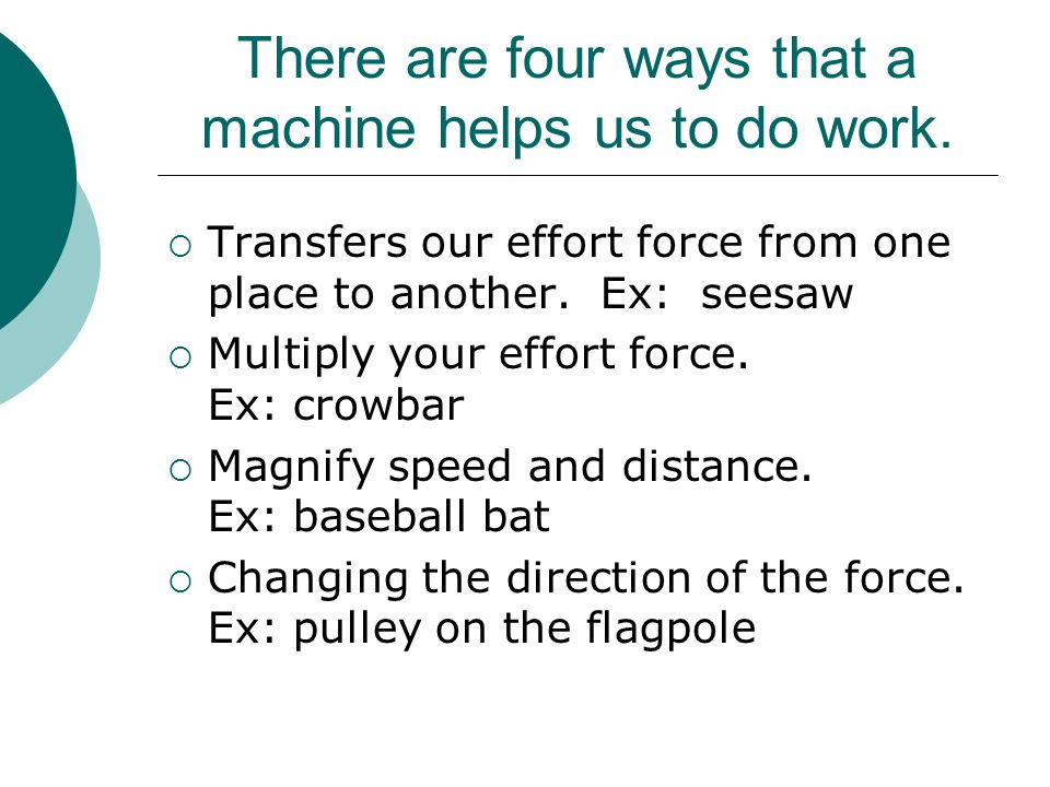 There are four ways that a machine helps us to do work.
