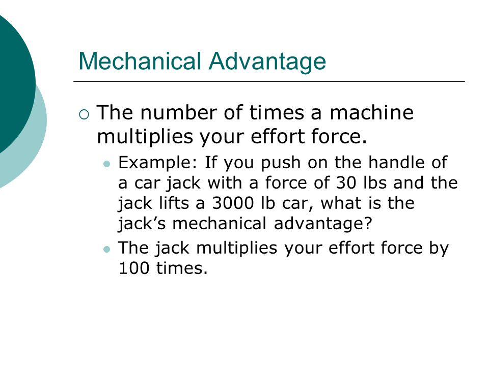 Mechanical Advantage  The number of times a machine multiplies your effort force.