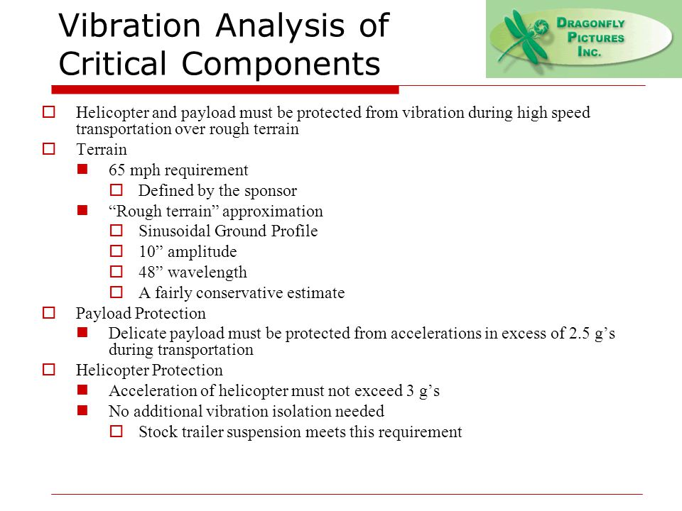 Vibration Analysis of Critical Components  Helicopter and payload must be protected from vibration during high speed transportation over rough terrain  Terrain 65 mph requirement  Defined by the sponsor Rough terrain approximation  Sinusoidal Ground Profile  10 amplitude  48 wavelength  A fairly conservative estimate  Payload Protection Delicate payload must be protected from accelerations in excess of 2.5 g's during transportation  Helicopter Protection Acceleration of helicopter must not exceed 3 g's No additional vibration isolation needed  Stock trailer suspension meets this requirement