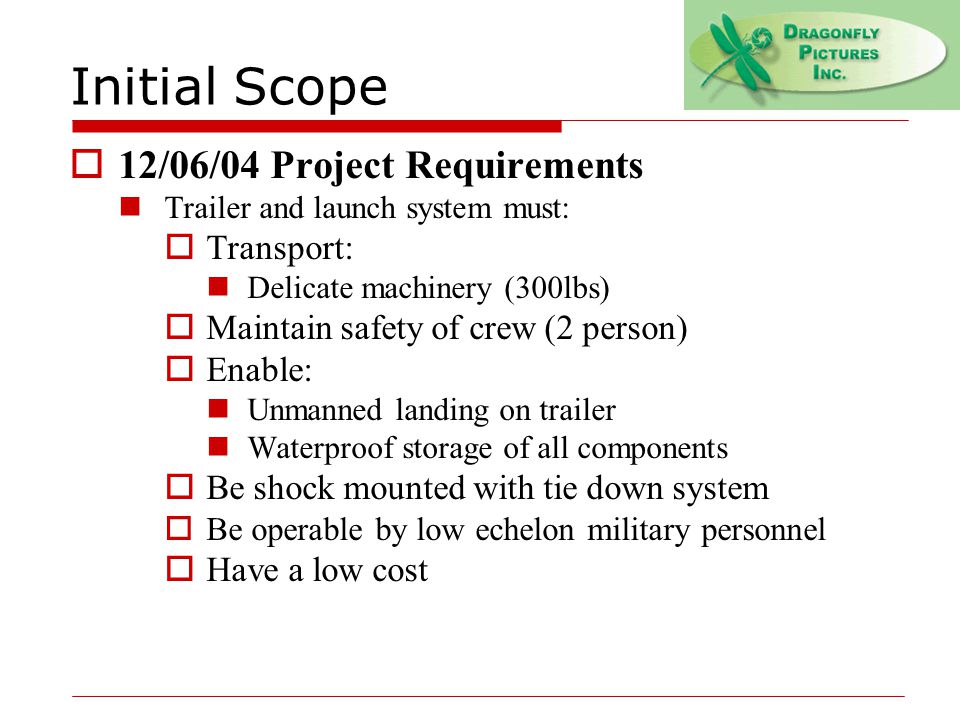 Initial Scope  12/06/04 Project Requirements Trailer and launch system must:  Transport: Delicate machinery (300lbs)  Maintain safety of crew (2 person)  Enable: Unmanned landing on trailer Waterproof storage of all components  Be shock mounted with tie down system  Be operable by low echelon military personnel  Have a low cost