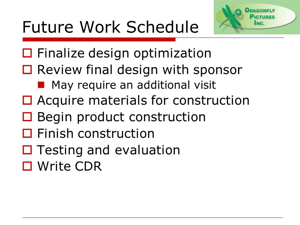 Future Work Schedule  Finalize design optimization  Review final design with sponsor May require an additional visit  Acquire materials for construction  Begin product construction  Finish construction  Testing and evaluation  Write CDR