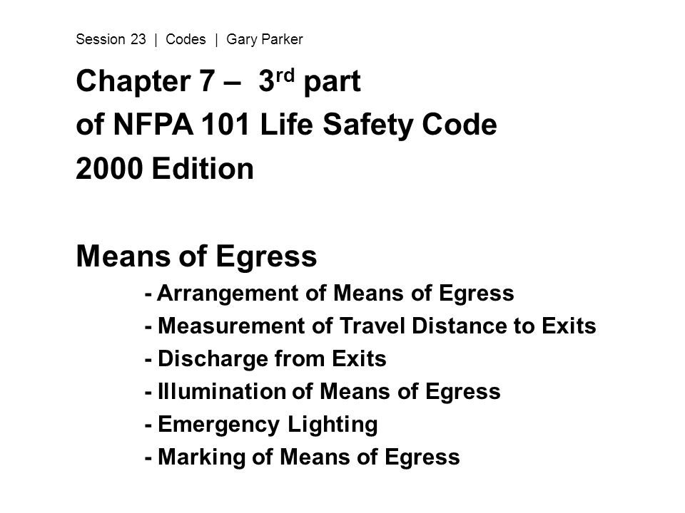 Chapter 7 – 3 rd part of NFPA 101 Life Safety Code 2000 Edition Means of Egress - Arrangement of Means of Egress - Measurement of Travel Distance to E