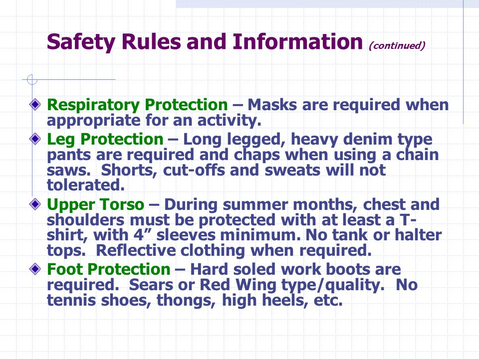Safety Rules and Information (continued) Respiratory Protection – Masks are required when appropriate for an activity. Leg Protection – Long legged, h