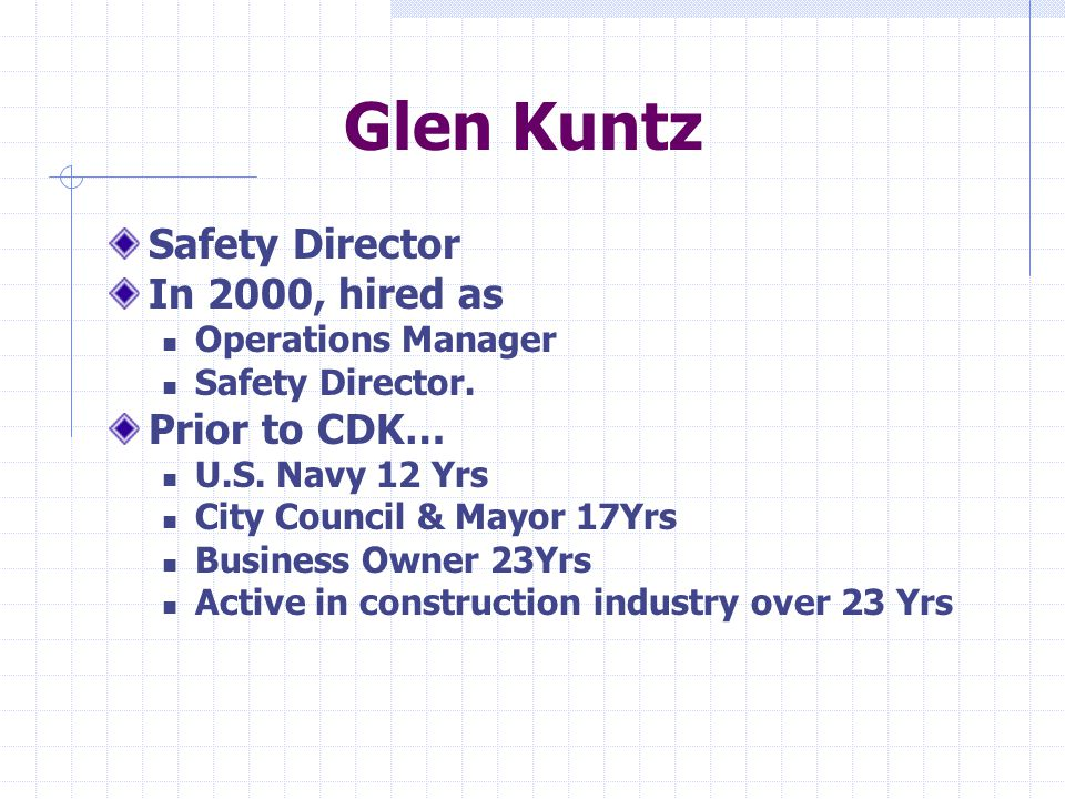 Glen Kuntz Safety Director In 2000, hired as Operations Manager Safety Director. Prior to CDK… U.S. Navy 12 Yrs City Council & Mayor 17Yrs Business Ow