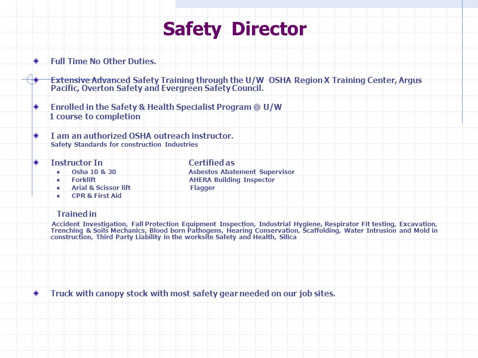 Safety Director Full Time No Other Duties. Extensive Advanced Safety Training through the U/W OSHA Region X Training Center, Argus Pacific, Overton Sa