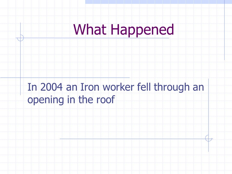 What Happened In 2004 an Iron worker fell through an opening in the roof