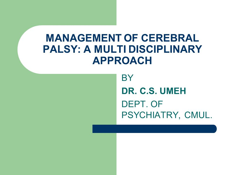 MANAGEMENT OF CEREBRAL PALSY: A MULTI DISCIPLINARY APPROACH BY DR. C.S. UMEH DEPT. OF PSYCHIATRY, CMUL.