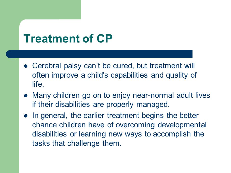 Treatment of CP Cerebral palsy can't be cured, but treatment will often improve a child's capabilities and quality of life. Many children go on to enj