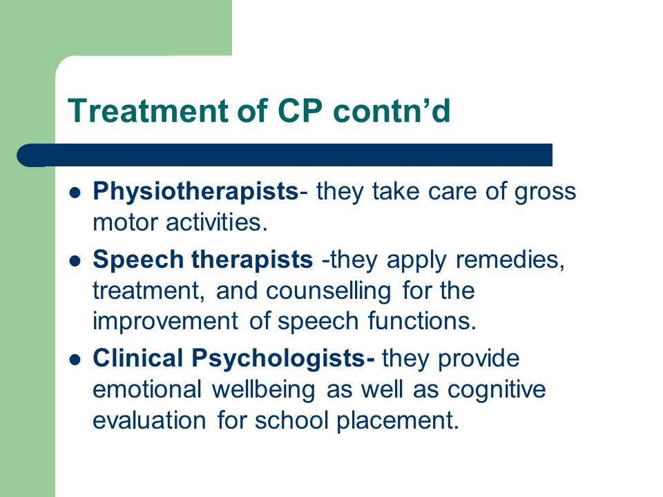 Treatment of CP contn'd Physiotherapists- they take care of gross motor activities. Speech therapists -they apply remedies, treatment, and counselling
