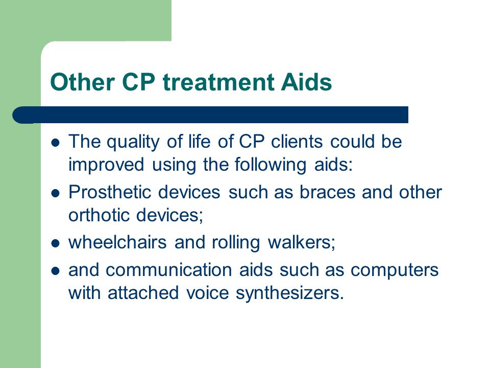 Other CP treatment Aids The quality of life of CP clients could be improved using the following aids: Prosthetic devices such as braces and other orthotic devices; wheelchairs and rolling walkers; and communication aids such as computers with attached voice synthesizers.