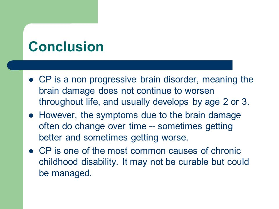 Conclusion CP is a non progressive brain disorder, meaning the brain damage does not continue to worsen throughout life, and usually develops by age 2