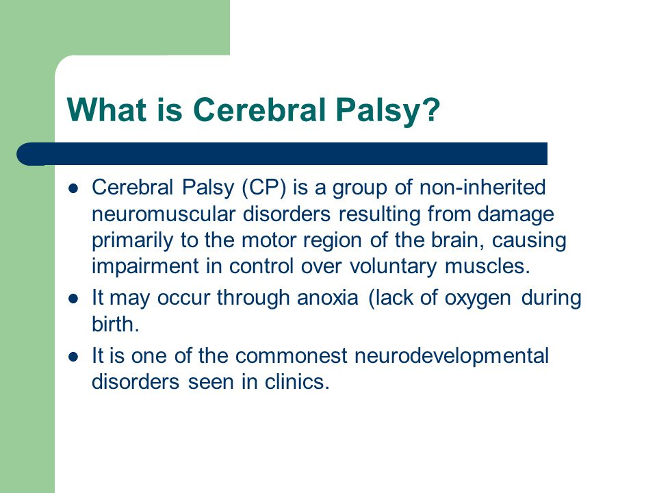 What is Cerebral Palsy? Cerebral Palsy (CP) is a group of non-inherited neuromuscular disorders resulting from damage primarily to the motor region of