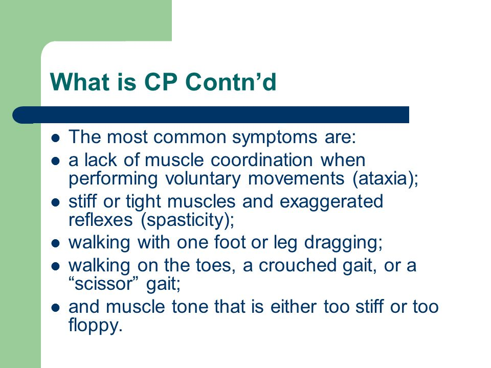 What is CP Contn'd The most common symptoms are: a lack of muscle coordination when performing voluntary movements (ataxia); stiff or tight muscles and exaggerated reflexes (spasticity); walking with one foot or leg dragging; walking on the toes, a crouched gait, or a scissor gait; and muscle tone that is either too stiff or too floppy.