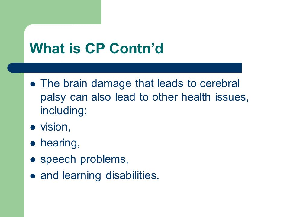 What is CP Contn'd The brain damage that leads to cerebral palsy can also lead to other health issues, including: vision, hearing, speech problems, and learning disabilities.