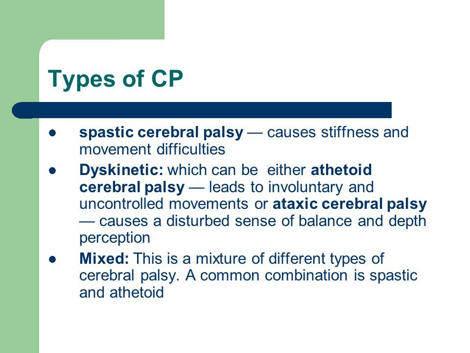 Types of CP spastic cerebral palsy — causes stiffness and movement difficulties Dyskinetic: which can be either athetoid cerebral palsy — leads to inv