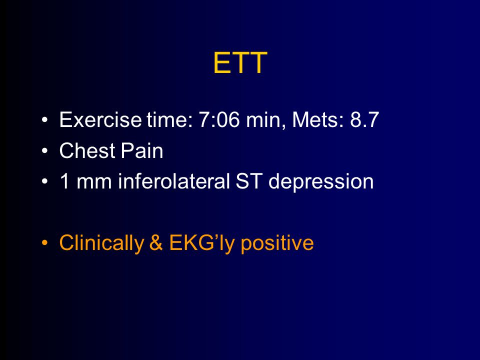 ETT Exercise time: 7:06 min, Mets: 8.7 Chest Pain 1 mm inferolateral ST depression Clinically & EKG'ly positive
