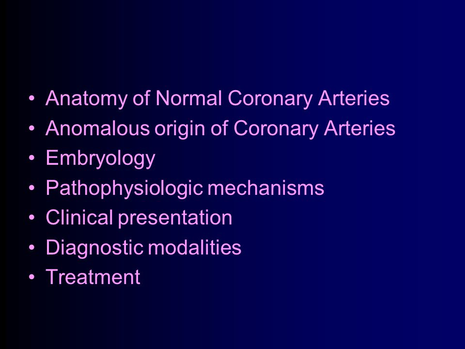 Anatomy of Normal Coronary Arteries Anomalous origin of Coronary Arteries Embryology Pathophysiologic mechanisms Clinical presentation Diagnostic modalities Treatment