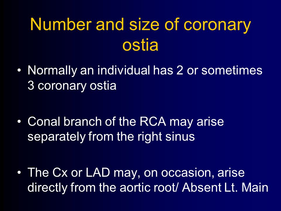 Number and size of coronary ostia Normally an individual has 2 or sometimes 3 coronary ostia Conal branch of the RCA may arise separately from the right sinus The Cx or LAD may, on occasion, arise directly from the aortic root/ Absent Lt.