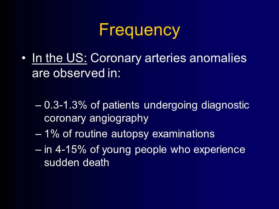 Frequency In the US: Coronary arteries anomalies are observed in: –0.3-1.3% of patients undergoing diagnostic coronary angiography –1% of routine autopsy examinations –in 4-15% of young people who experience sudden death