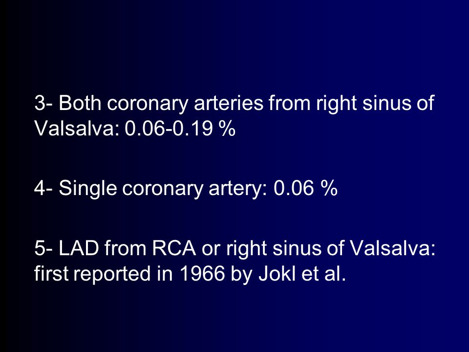 3- Both coronary arteries from right sinus of Valsalva: 0.06-0.19 % 4- Single coronary artery: 0.06 % 5- LAD from RCA or right sinus of Valsalva: first reported in 1966 by Jokl et al.