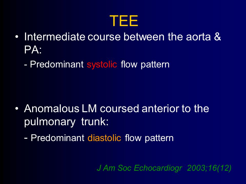 TEE Intermediate course between the aorta & PA: - Predominant systolic flow pattern Anomalous LM coursed anterior to the pulmonary trunk: - Predominant diastolic flow pattern J Am Soc Echocardiogr 2003;16(12)