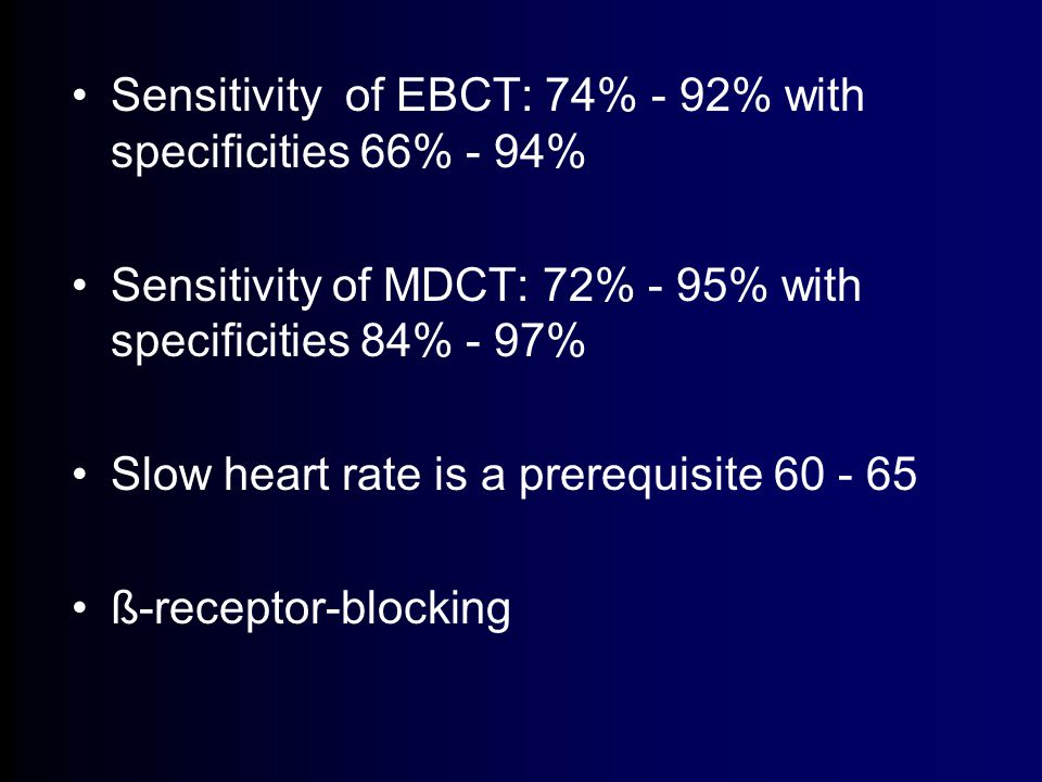 Sensitivity of EBCT: 74% - 92% with specificities 66% - 94% Sensitivity of MDCT: 72% - 95% with specificities 84% - 97% Slow heart rate is a prerequisite 60 - 65 ß-receptor-blocking