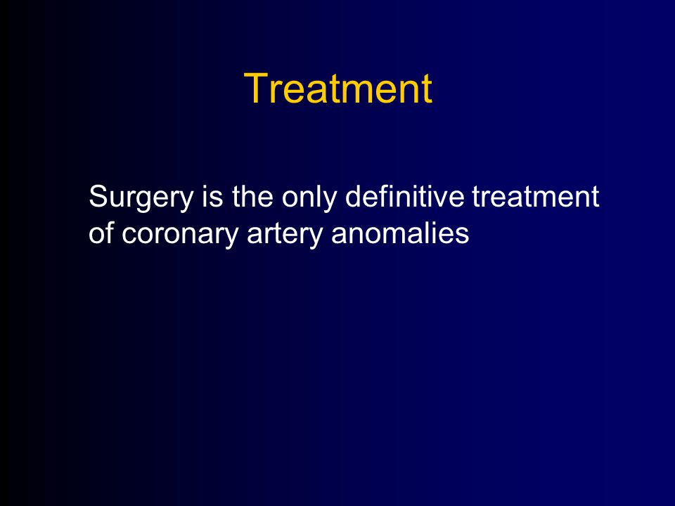 Treatment Surgery is the only definitive treatment of coronary artery anomalies