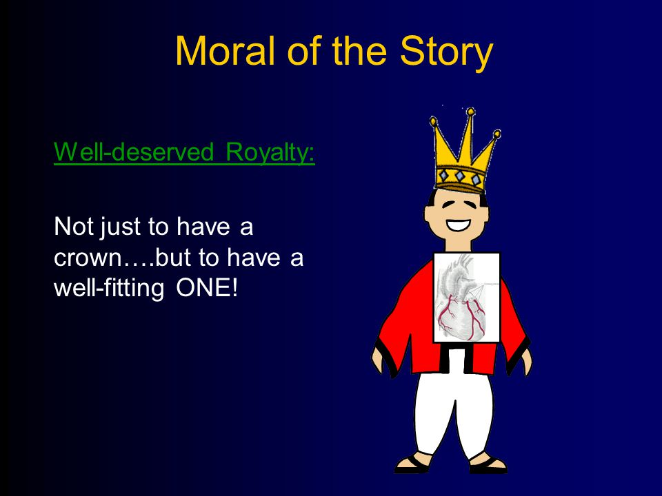 Moral of the Story Well-deserved Royalty: Not just to have a crown….but to have a well-fitting ONE!
