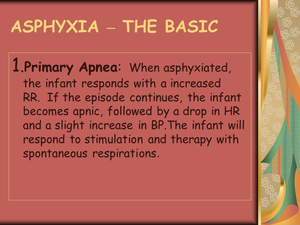 ASPHYXIA – THE BASIC 1. Primary Apnea: When asphyxiated, the infant responds with a increased RR. If the episode continues, the infant becomes apnic,