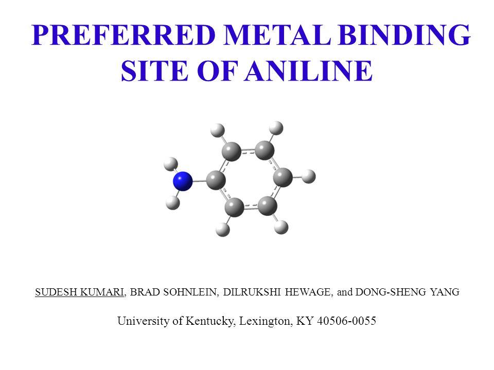 PREFERRED METAL BINDING SITE OF ANILINE SUDESH KUMARI, BRAD SOHNLEIN, DILRUKSHI HEWAGE, and DONG-SHENG YANG University of Kentucky, Lexington, KY 40506-0055