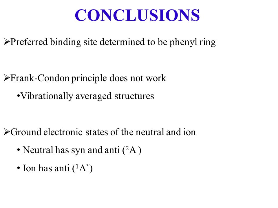 CONCLUSIONS  Preferred binding site determined to be phenyl ring  Frank-Condon principle does not work Vibrationally averaged structures  Ground electronic states of the neutral and ion Neutral has syn and anti ( 2 A ) Ion has anti ( 1 A`)